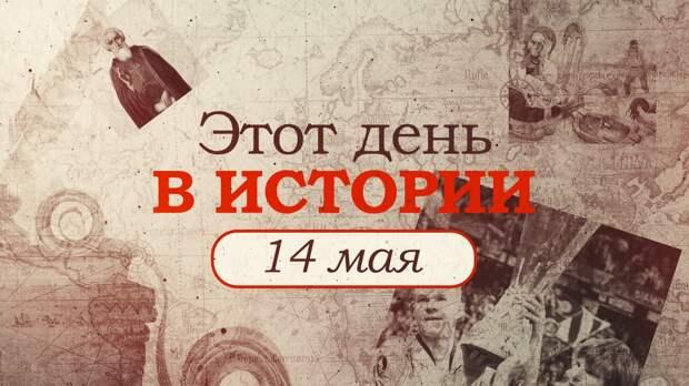 «Этот день в истории». Что произошло 14 мая, праздники, факты, люди