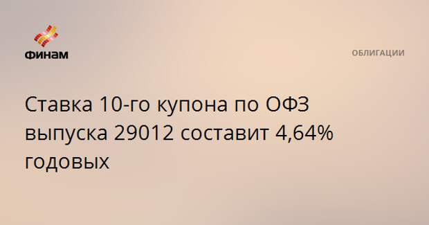 Ставка 10-го купона по ОФЗ выпуска 29012 составит 4,64% годовых