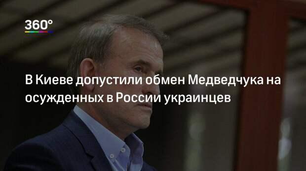 В Киеве допустили обмен Медведчука на осужденных в России украинцев