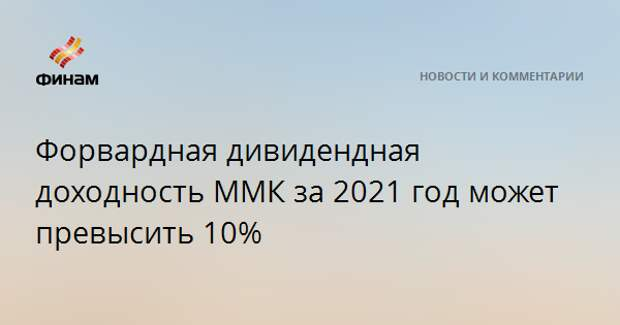 Форвардная дивидендная доходность ММК за 2021 год может превысить 10%