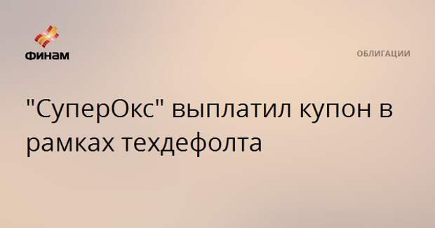 """""""СуперОкс"""" выплатил купон в рамках техдефолта"""