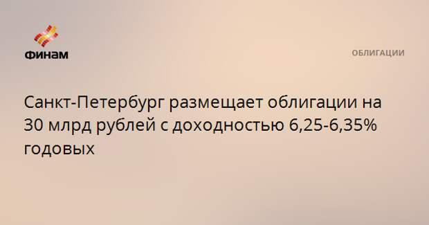 Санкт-Петербург размещает облигации на 30 млрд рублей с доходностью 6,25-6,35% годовых