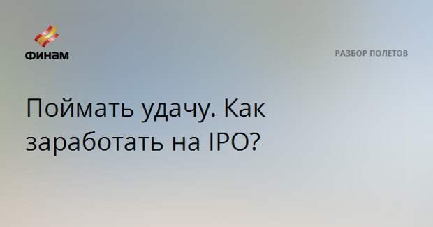 Поймать удачу. Как заработать на IPO?