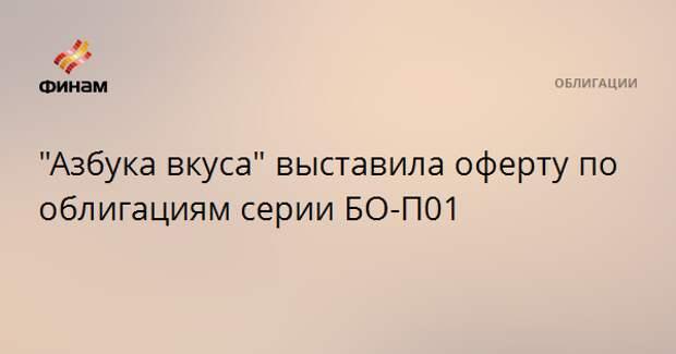 """""""Азбука вкуса"""" выставила оферту по облигациям серии БО-П01"""
