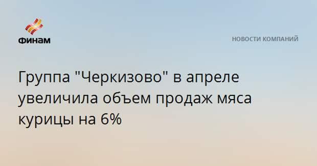 """Группа """"Черкизово"""" в апреле увеличила объем продаж мяса курицы на 6%"""