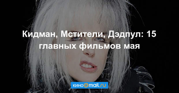 Кидман, Мстители, Дэдпул: 15 главных фильмов мая