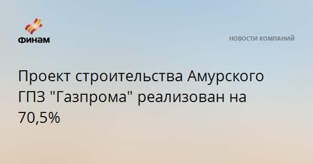 "Проект строительства Амурского ГПЗ ""Газпрома"" реализован на 70,5%"