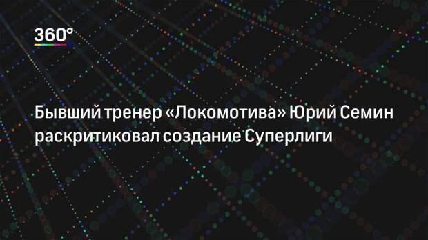 Бывший тренер «Локомотива» Юрий Семин раскритиковал создание Суперлиги