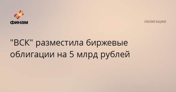 """""""ВСК"""" разместила биржевые облигации на 5 млрд рублей"""