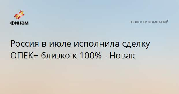 Россия в июле исполнила сделку ОПЕК+ близко к 100% - Новак