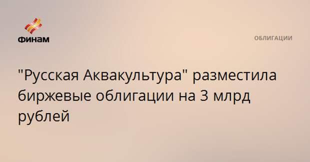 """""""Русская Аквакультура"""" разместила биржевые облигации на 3 млрд рублей"""