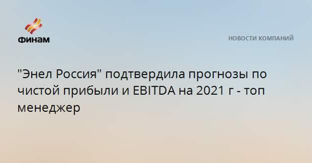 """""""Энел Россия"""" подтвердила прогнозы по чистой прибыли и EBITDA на 2021 г - топ менеджер"""