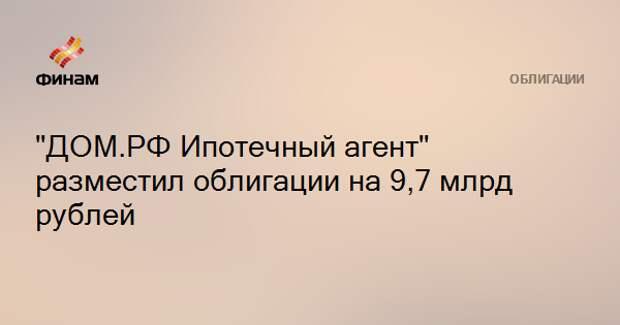 """""""ДОМ.РФ Ипотечный агент"""" разместил облигации на 9,7 млрд рублей"""