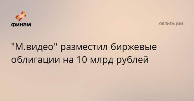 """""""М.видео"""" разместил биржевые облигации на 10 млрд рублей"""
