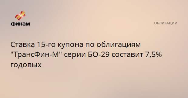 """Ставка 15-го купона по облигациям """"ТрансФин-М"""" серии БО-29 составит 7,5% годовых"""
