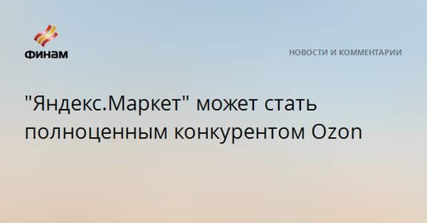 """""""Яндекс.Маркет"""" может стать полноценным конкурентом Ozon"""