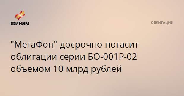 """""""МегаФон"""" досрочно погасит облигации серии БО-001Р-02 объемом 10 млрд рублей"""