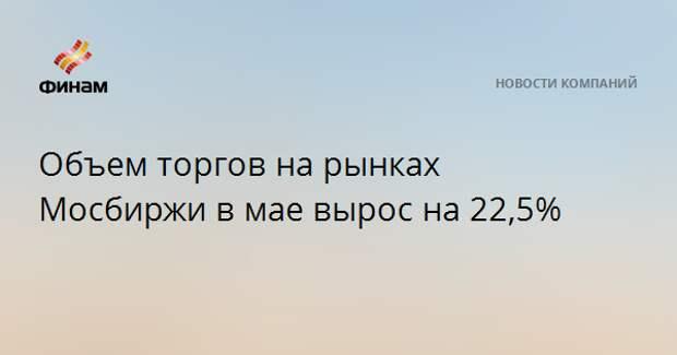 Объем торгов на рынках Мосбиржи в мае вырос на 22,5%