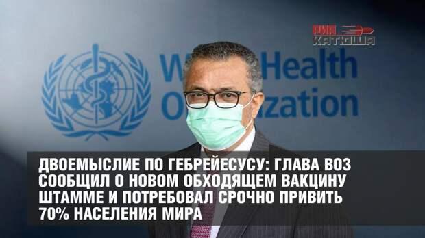 Двоемыслие по Гебрейесусу: глава ВОЗ сообщил о новом обходящем вакцину штамме и потребовал срочно привить 70% населения мира
