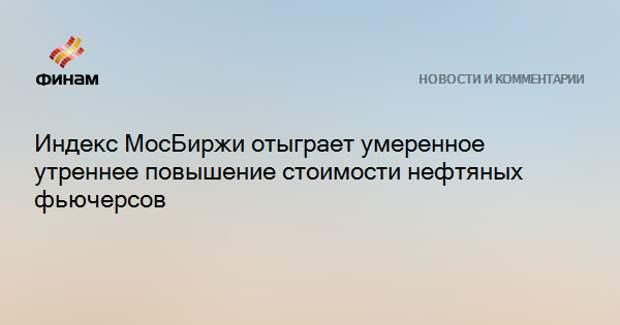 Индекс МосБиржи отыграет умеренное утреннее повышение стоимости нефтяных фьючерсов