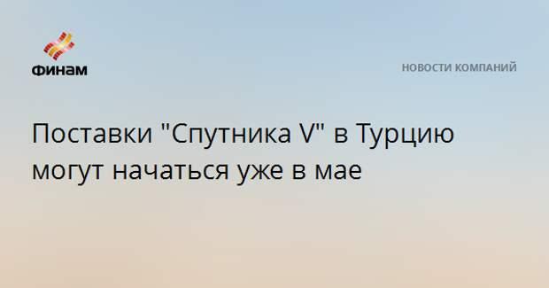 """Поставки """"Спутника V"""" в Турцию могут начаться уже в мае"""