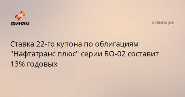"""Ставка 22-го купона по облигациям """"Нафтатранс плюс"""" серии БО-02 составит 13% годовых"""