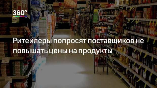 Ритейлеры попросят поставщиков не повышать цены на продукты