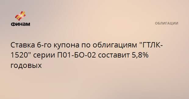 """Ставка 6-го купона по облигациям """"ГТЛК-1520"""" серии П01-БО-02 составит 5,8% годовых"""