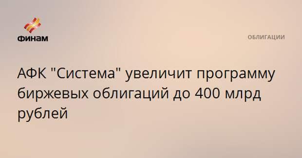 """АФК """"Система"""" увеличит программу биржевых облигаций до 400 млрд рублей"""