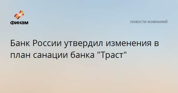 """Банк России утвердил изменения в план санации банка """"Траст"""""""