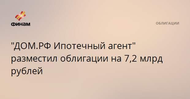 """""""ДОМ.РФ Ипотечный агент"""" разместил облигации на 7,2 млрд рублей"""