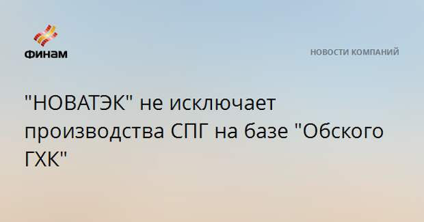 """""""НОВАТЭК"""" не исключает производства СПГ на базе """"Обского ГХК"""""""