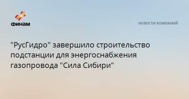 """""""РусГидро"""" завершило строительство подстанции для энергоснабжения газопровода """"Сила Сибири"""""""