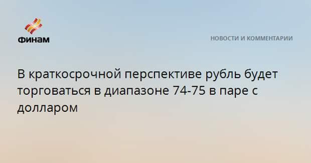 В краткосрочной перспективе рубль будет торговаться в диапазоне 74-75 в паре с долларом
