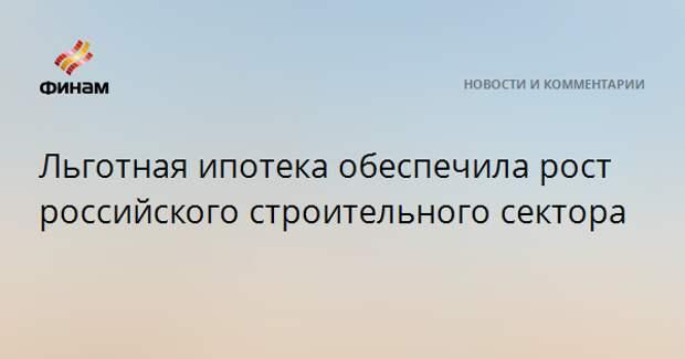 Льготная ипотека обеспечила рост российского строительного сектора