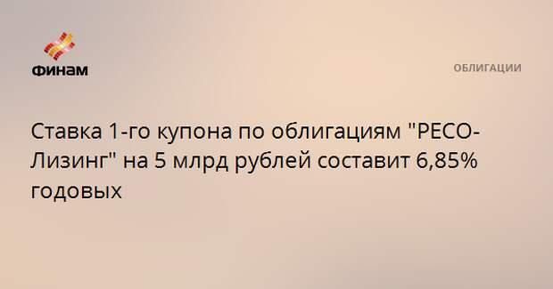 """Ставка 1-го купона по облигациям """"РЕСО-Лизинг"""" на 5 млрд рублей составит 6,85% годовых"""