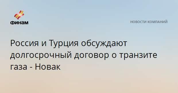Россия и Турция обсуждают долгосрочный договор о транзите газа - Новак