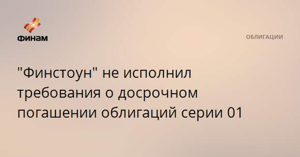 """""""Финстоун"""" не исполнил требования о досрочном погашении облигаций серии 01"""