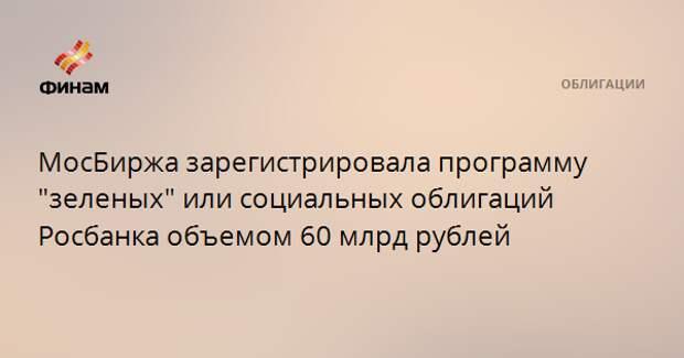 """МосБиржа зарегистрировала программу """"зеленых"""" или социальных облигаций Росбанка объемом 60 млрд рублей"""