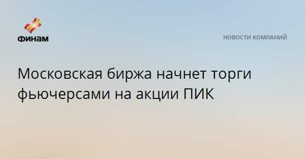 Московская биржа начнет торги фьючерсами на акции ПИК