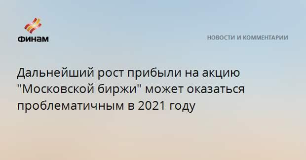 """Дальнейший рост прибыли на акцию """"Московской биржи"""" может оказаться проблематичным в 2021 году"""