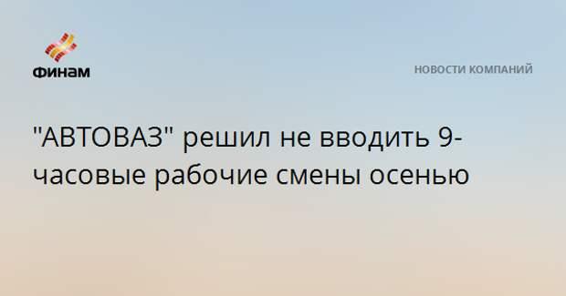 """""""АВТОВАЗ"""" решил не вводить 9-часовые рабочие смены осенью"""