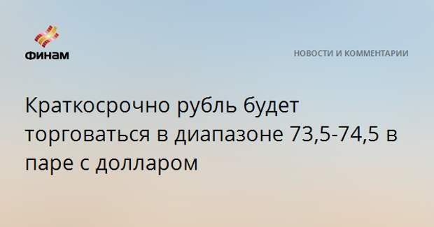 Краткосрочно рубль будет торговаться в диапазоне 73,5-74,5 в паре с долларом