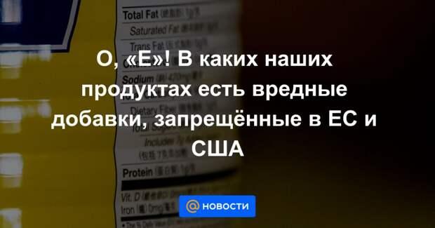 О, «Е»! В каких наших продуктах есть вредные добавки, запрещённые в ЕС и США