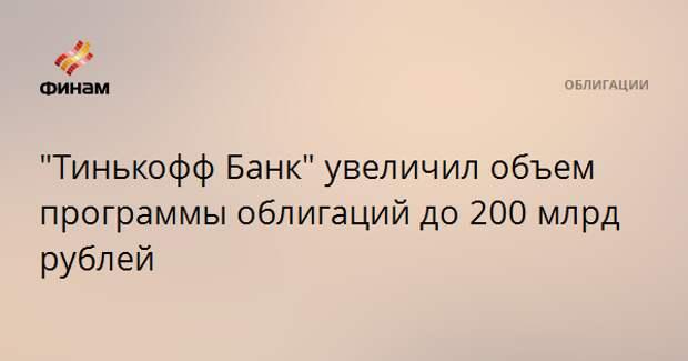 """""""Тинькофф Банк"""" увеличил объем программы облигаций до 200 млрд рублей"""