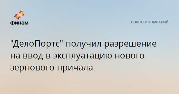 """""""ДелоПортс"""" получил разрешение на ввод в эксплуатацию нового зернового причала"""