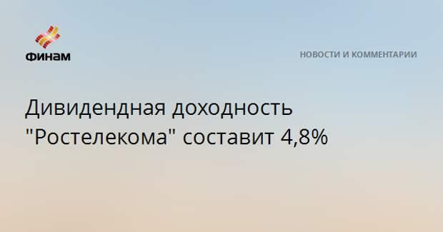 """Дивидендная доходность """"Ростелекома"""" составит 4,8%"""
