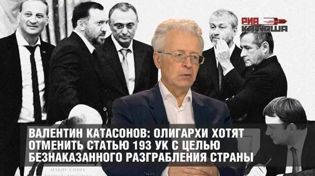 Валентин Катасонов: олигархи хотят отменить статью 193 УК с целью безнаказанного разграбления страны