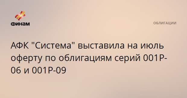 """АФК """"Система"""" выставила на июль оферту по облигациям серий 001Р-06 и 001Р-09"""