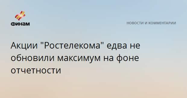 """Акции """"Ростелекома"""" едва не обновили максимум на фоне отчетности"""